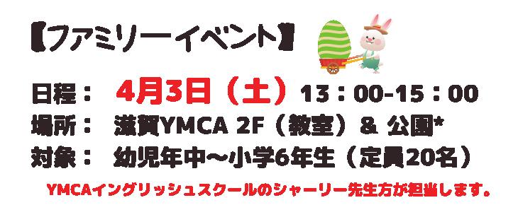 ファミリーイベント 日程: 4月3日 ( 土 )13:00-15:00 場所: 滋賀YMCA 2F(教室)& 公園* 対象: 幼児年中~小学6年生(定員20名) YMCAイングリッシュスクールのシャーリー先生方が担当します。